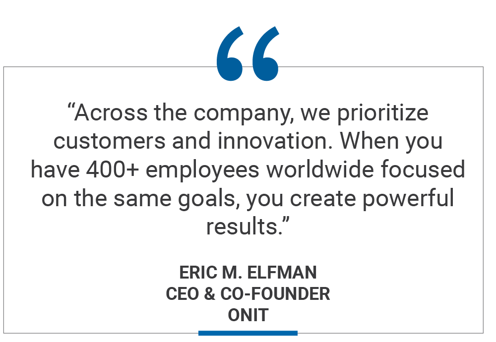 """""""Across the company, we prioritize customers and innovation. When you have 400+ employees worldwide focused on the same goals, you create powerful results."""" Eric M. Elfman CEO & Co-Founder Onit"""